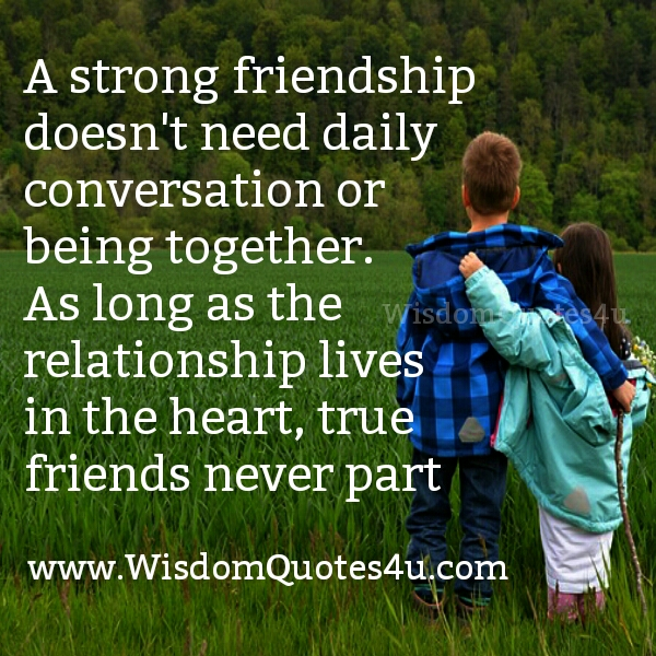 A strong friendship doesn't need daily conversation