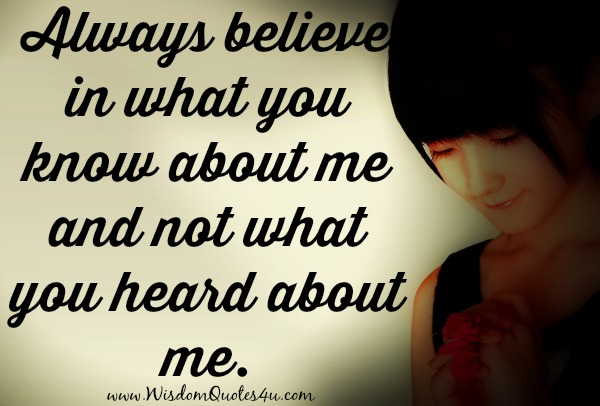Always believe in what you know about me and not what you heard about me