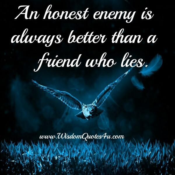 An Honest enemy is always better than a friend who lies