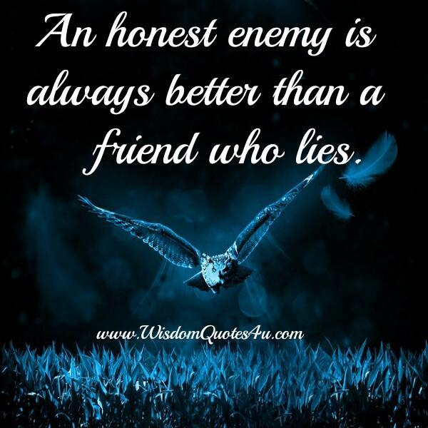 An Honest enemy is always better than a friend who lies