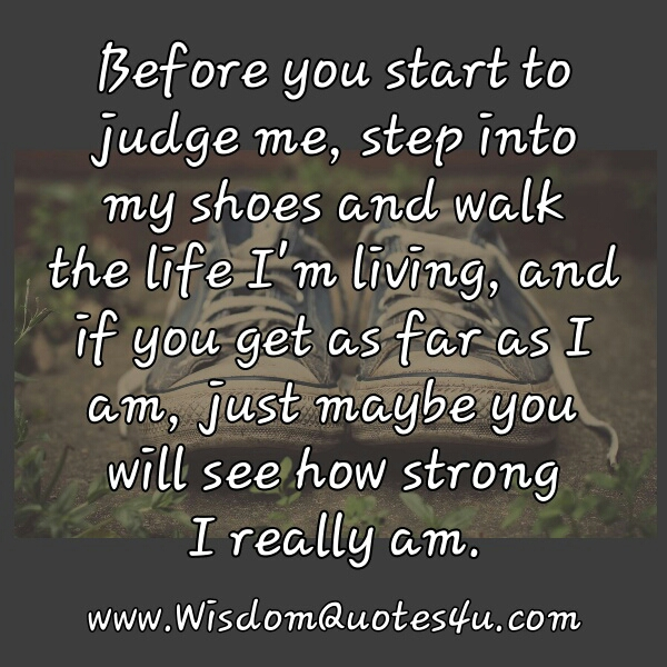 Before you start to judge me, step into my shoes