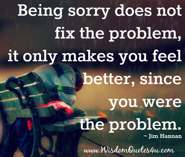 Being sorry does not fix the problem