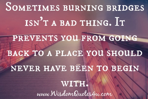 Burning bridges prevents you from going back to a place you should never have been to begin with