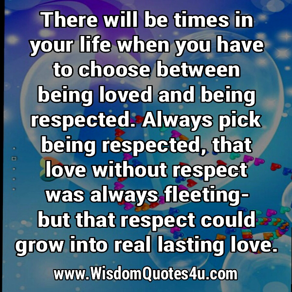 Choose being respected, than being loved
