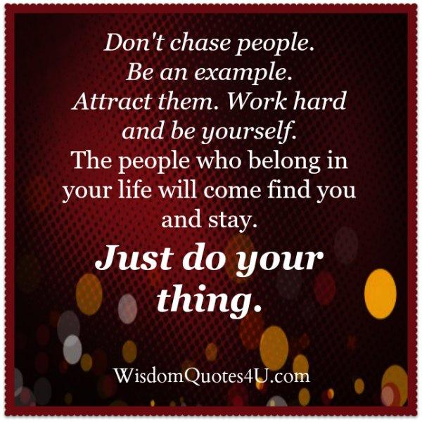 Don't chase people. Be an example!