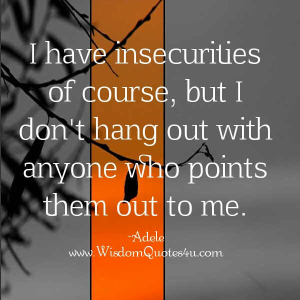 Don't hang out with those who points out your insecurities to you