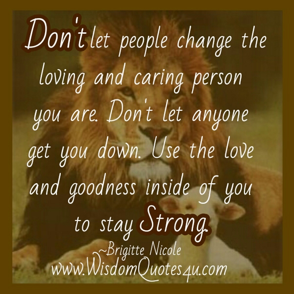Quotes About Caring Adorable Don't Let People Change The Loving & Caring Person You Are