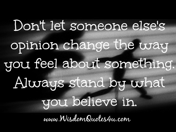 Don't let someone else's opinion change the way you feel about something