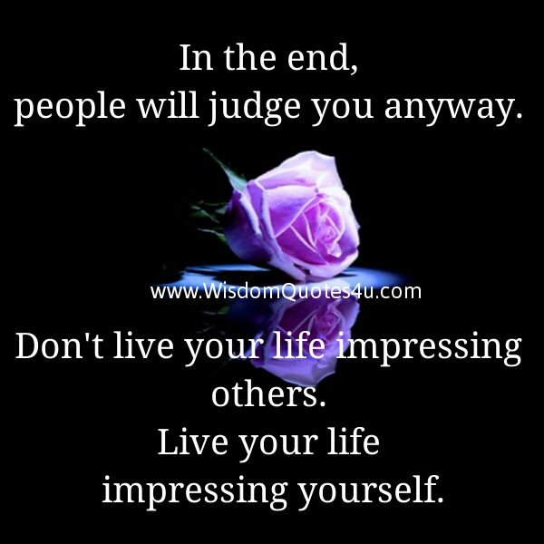 Don't live your life impressing others