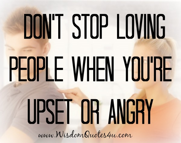 Don't stop loving people when you're upset or angry