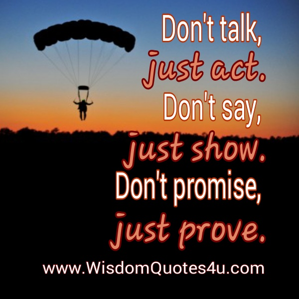 Don't talk, just Act. Don't say, Just Show