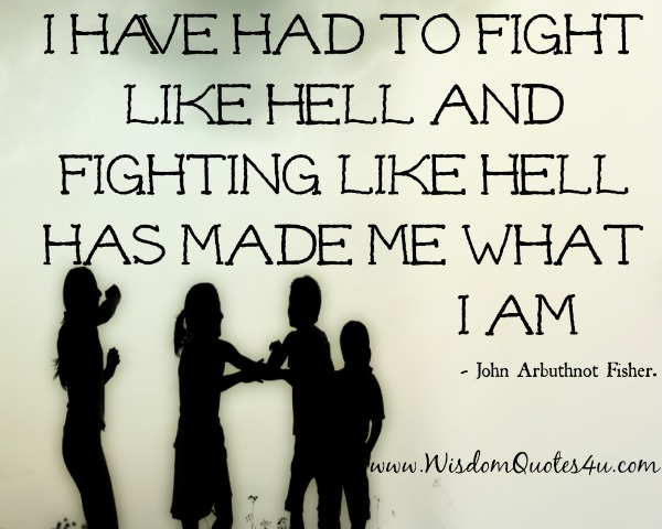 Fighting like hell has made me what I am
