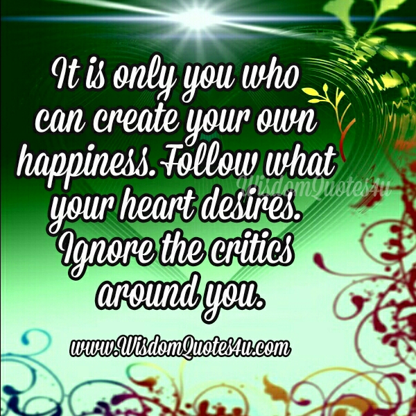 Follow what your heart desires. Ignore the critics around you