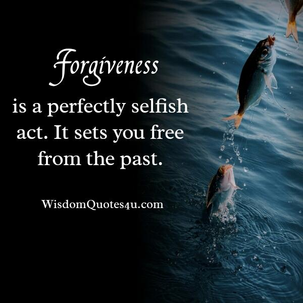 Forgiveness is a perfectly selfish act