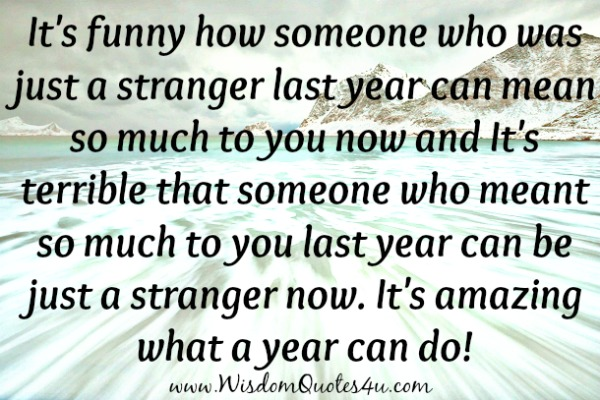 How someone who was just a stranger last year can mean so much to you now
