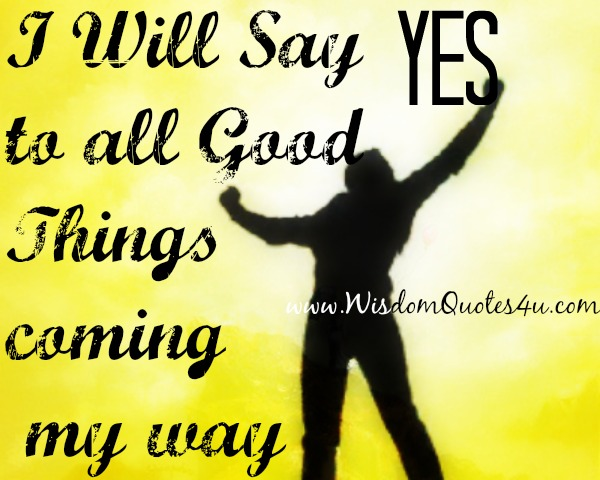 I Will Say yes to all Good Things coming my way