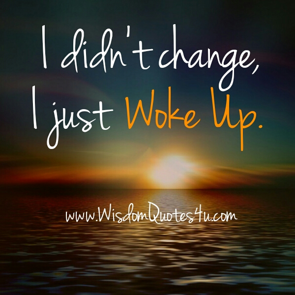 I didn't change, I just woke up