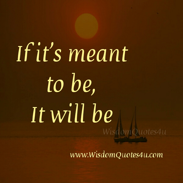 If it's meant to be, It will be