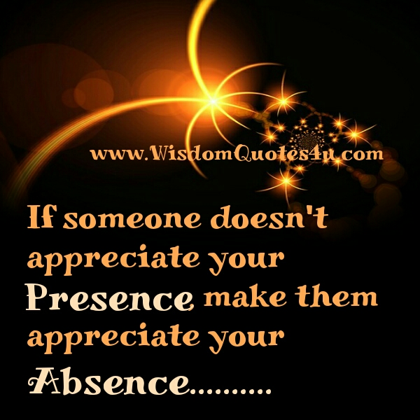 Make someone appreciate your absence