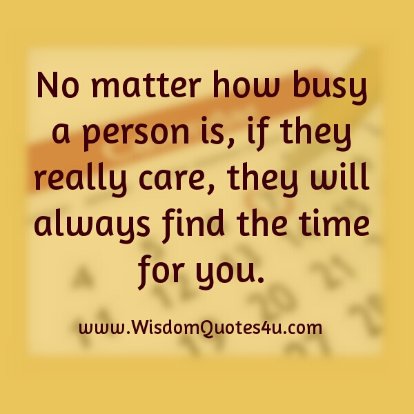 If they really care, they will find time for you