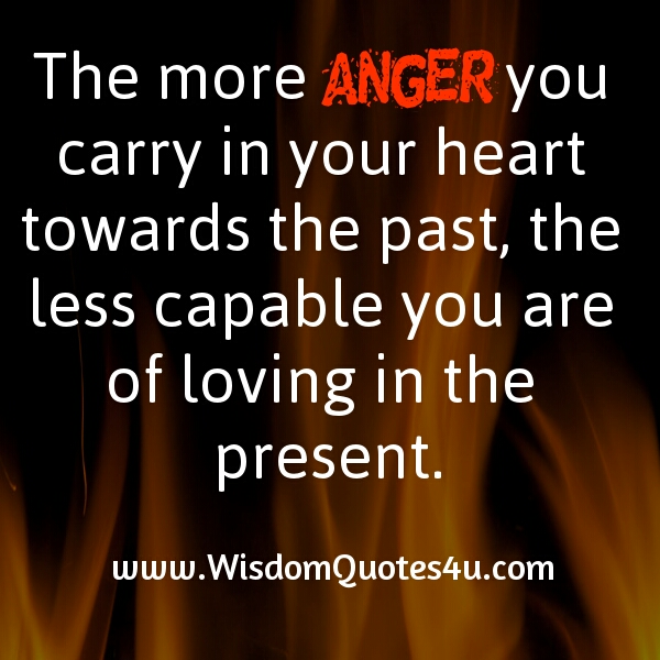 If you carry more anger in your heart towards the past
