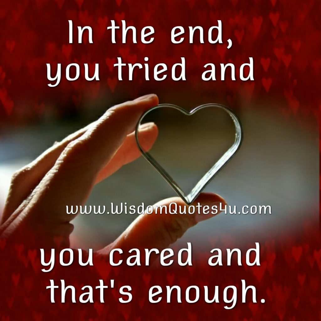 In the end, you tried & you cared, That's enough!