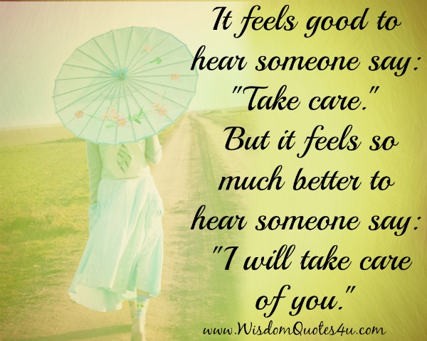 It feels good to hear someone say I will take care of you