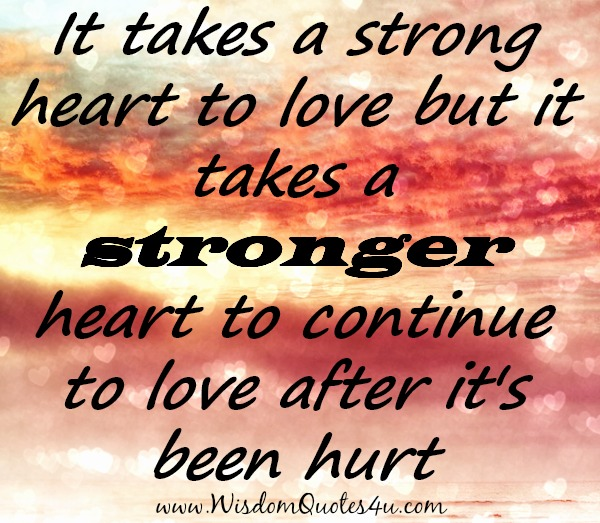 It takes a stronger Heart to continue to Love