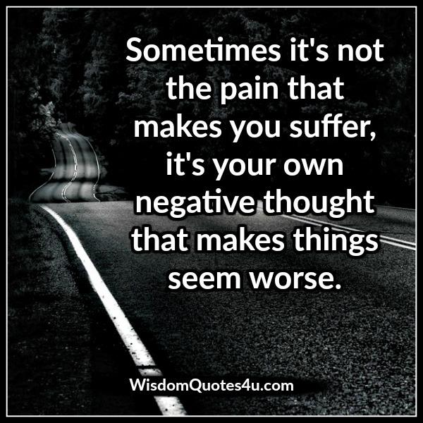 It's your own negative thought that makes things seem worse