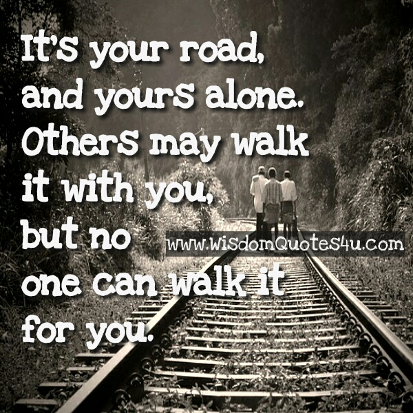 It's your road & you have to walk alone