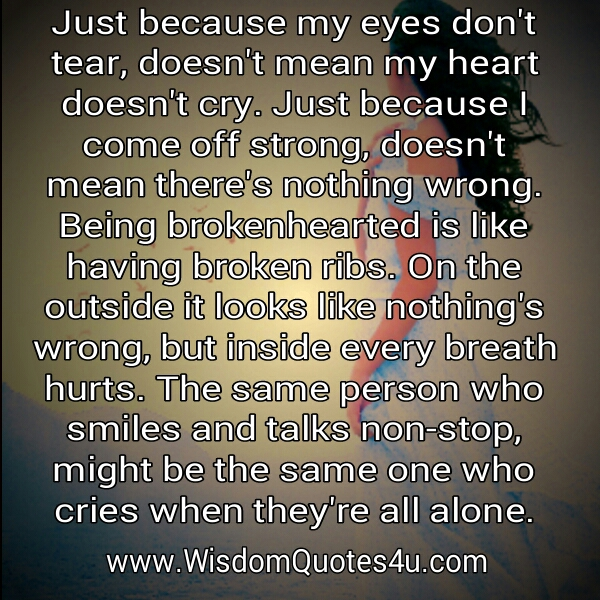 Just because my eyes don't tear, doesn't mean my heart doesn't cry