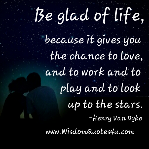 Life gives you the chance to love