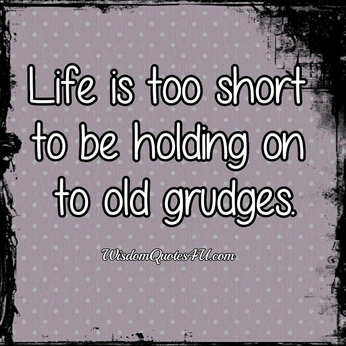 Life is too short to be holding on to old grudges