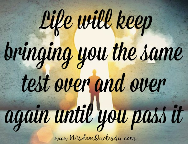 Life will keep bringing you the same test over and over again