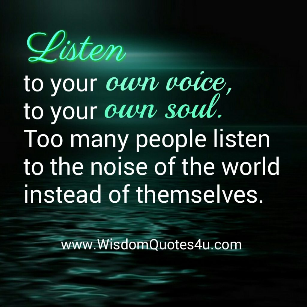 Listen to your own voice & to your own soul