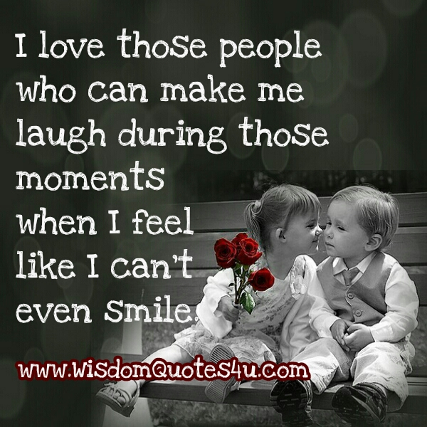 Love those people who can make you smile during hard times