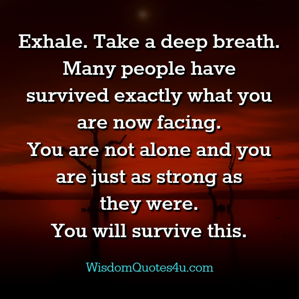 Many people have survived what you are now facing