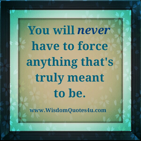 Never force anything that's truly meant to be