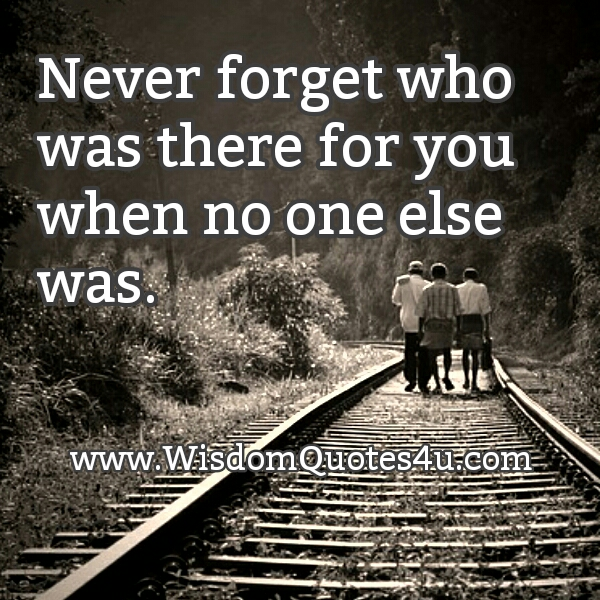Never forget who was there for you