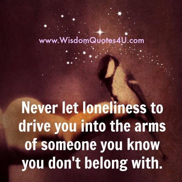 Never let loneliness to drive you