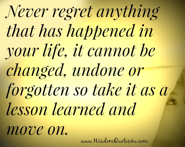 Never regret anything that has happened in your life