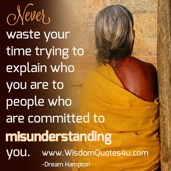Never waste your time trying to explain who you are to people