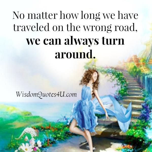No matter how long you have traveled on the wrong road