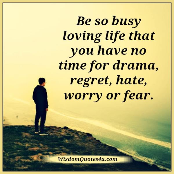No time for drama, regret, hate, worry or fear in life