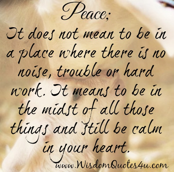 Peace doesn't mean to be in a place where there is no noise