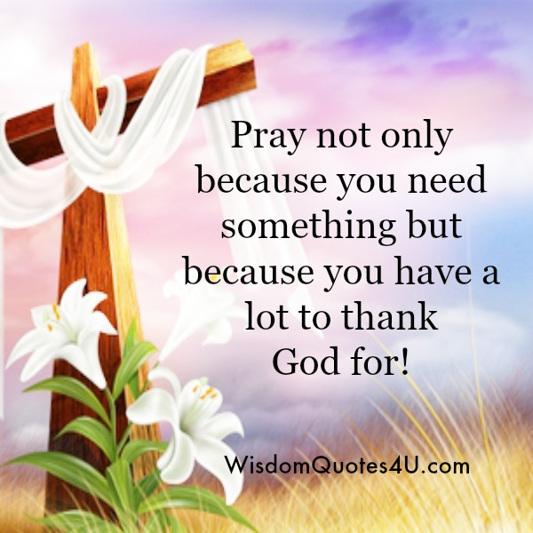 Pray not only because you need something