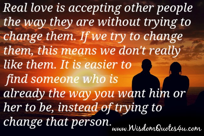 Real love is accepting other people the way they are without trying to change them
