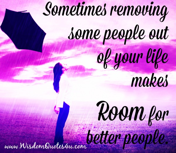 Removing some people out of your life makes room for better people