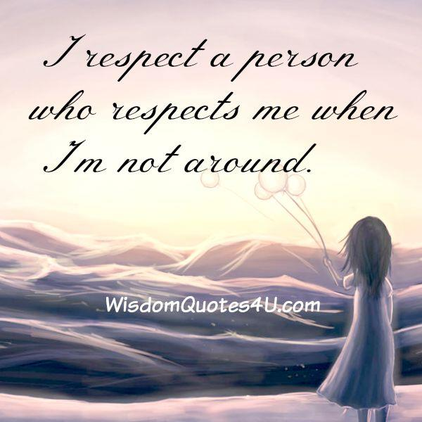 Respect a person who respects you when you are not around