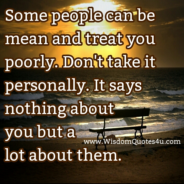Some people can be mean & treat you poorly